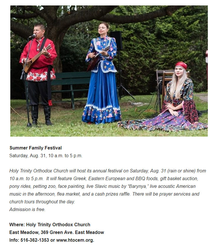 Summer Family Festival Saturday, Aug. 31, 10 a.m. to 5 p.m.  Holy Trinity Orthodox Church, East Meadow, 369 Green Ave, East Meadow, New York, Info: 516-362-1353 or www.htocem.org